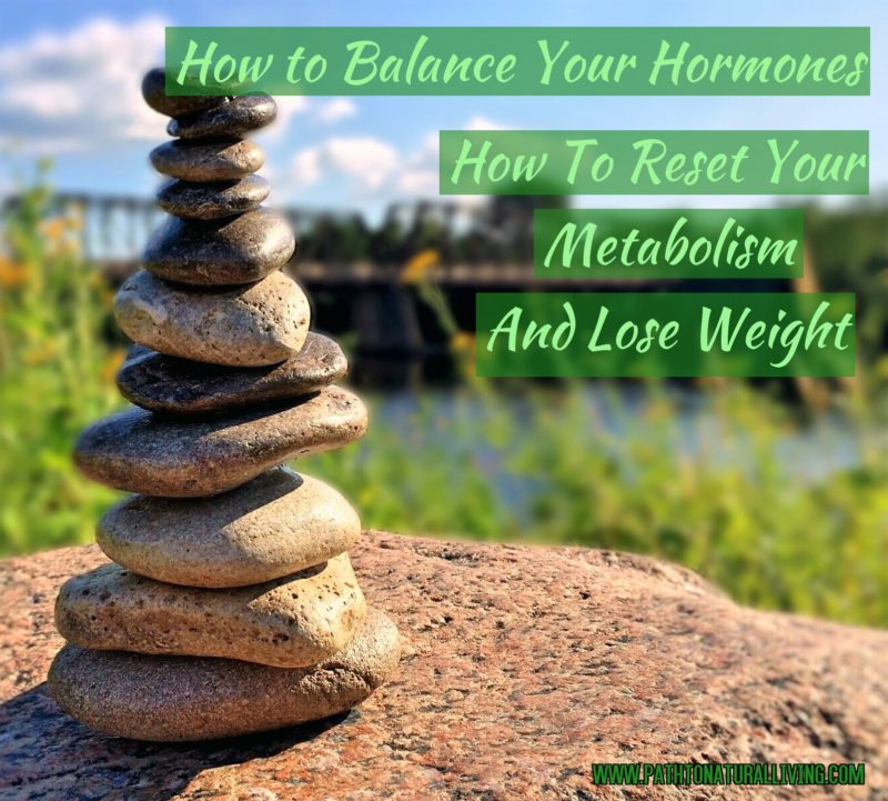 How to Balance Your Hormones – How to Reset Your Metabolism and Lose Weight