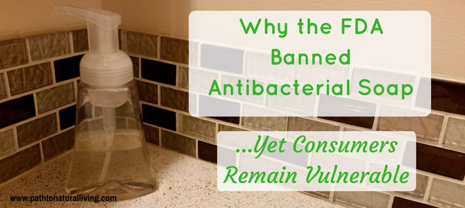 Why the FDA Banned AntiBacterial Soaps Yet Consumers Remain Vulnerable